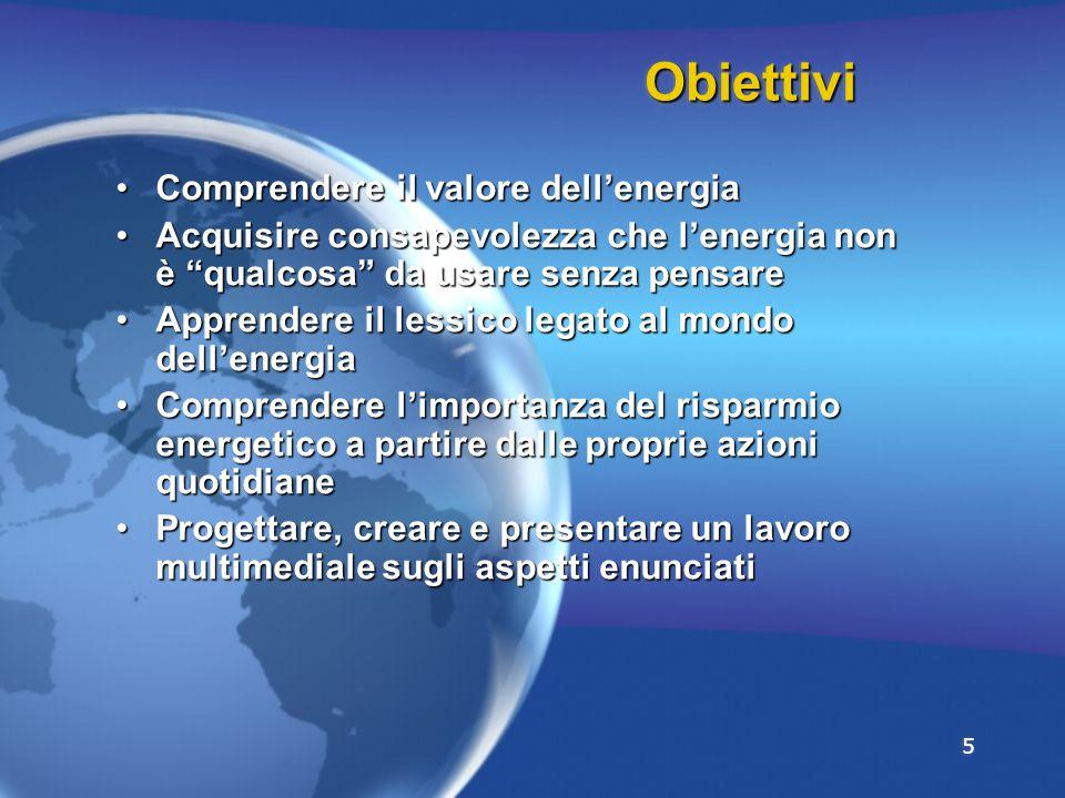 5 ObiettiviObiettivi Comprendere il valore dell'energiaComprendere il valore dell'energia Acquisire consapevolezza che l'energia non è qualcosa da usare senza pensareAcquisire consapevolezza che l'energia non è qualcosa da usare senza pensare Apprendere il lessico legato al mondo dell'energiaApprendere il lessico legato al mondo dell'energia Comprendere l'importanza del risparmio energetico a partire dalle proprie azioni quotidianeComprendere l'importanza del risparmio energetico a partire dalle proprie azioni quotidiane Progettare, creare e presentare un lavoro multimediale sugli aspetti enunciatiProgettare, creare e presentare un lavoro multimediale sugli aspetti enunciati