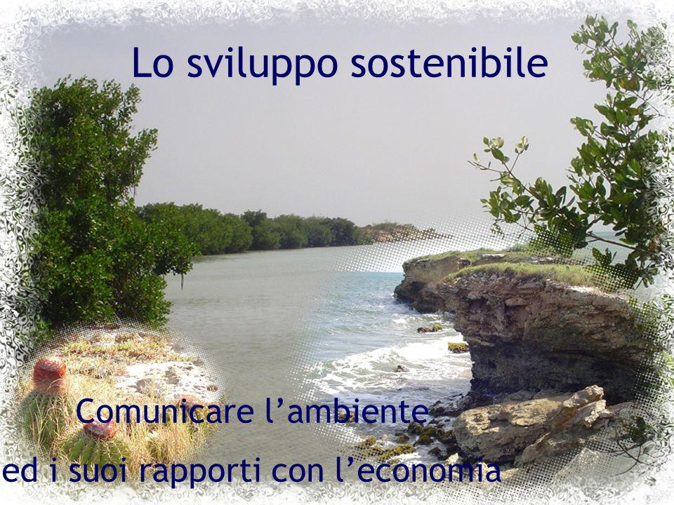 Lo sviluppo sostenibile Comunicare l'ambiente ed i suoi rapporti con l'economia