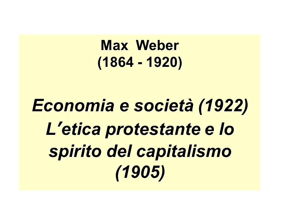 Max Weber (1864 - 1920) Economia e società (1922) L'etica protestante e lo spirito del capitalismo (1905)