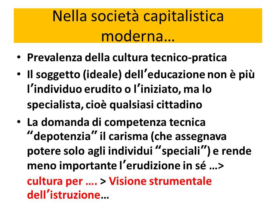 Nella società capitalistica moderna… Prevalenza della cultura tecnico-pratica Il soggetto (ideale) dell'educazione non è più l'individuo erudito o l'i
