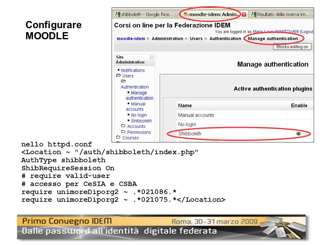 nello httpd.conf <Location ~ /auth/shibboleth/index.php AuthType shibboleth ShibRequireSession On # require valid-user # accesso per CeSIA e CSBA require unimoreDiporg2 ~.*021086.* require unimoreDiporg2 ~.*021075.* Configurare MOODLE