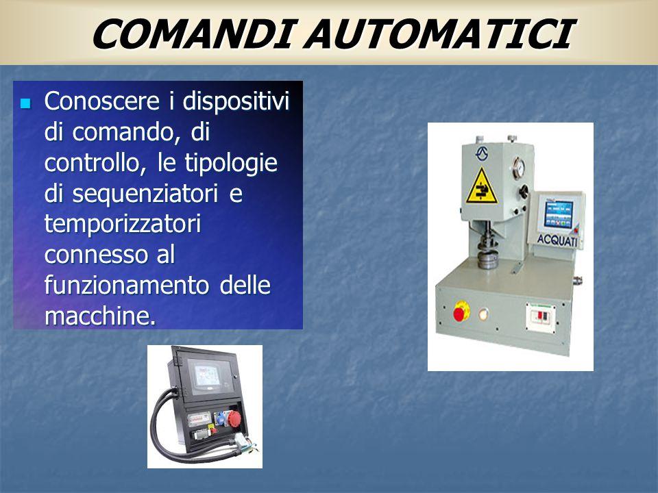 COMANDI AUTOMATICI Conoscere i dispositivi di comando, di controllo, le tipologie di sequenziatori e temporizzatori connesso al funzionamento delle ma