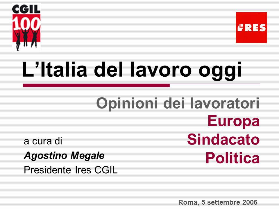 L'Italia del lavoro oggi a cura di Agostino Megale Presidente Ires CGIL Europa Sindacato Politica Opinioni dei lavoratori Roma, 5 settembre 2006