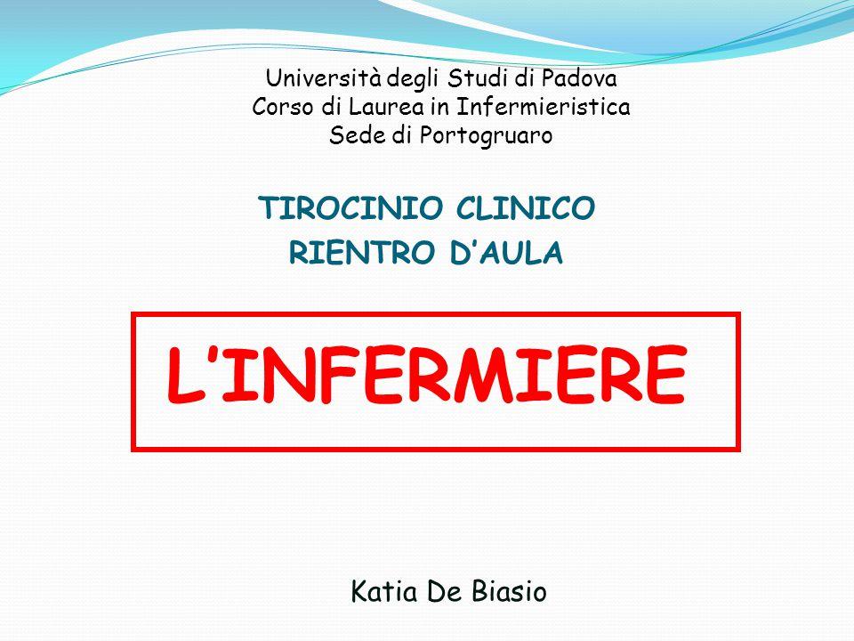 Università degli Studi di Padova Corso di Laurea in Infermieristica Sede di Portogruaro TIROCINIO CLINICO RIENTRO D'AULA L'INFERMIERE Katia De Biasio