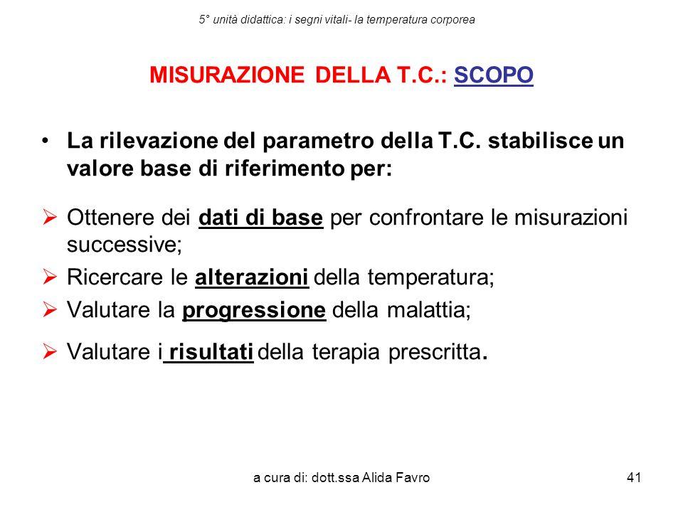 a cura di: dott.ssa Alida Favro41 5° unità didattica: i segni vitali- la temperatura corporea MISURAZIONE DELLA T.C.: SCOPO La rilevazione del paramet