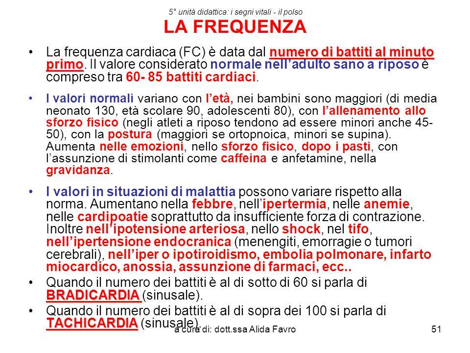 a cura di: dott.ssa Alida Favro51 5° unità didattica: i segni vitali - il polso LA FREQUENZA numero di battiti al minuto primoLa frequenza cardiaca (F
