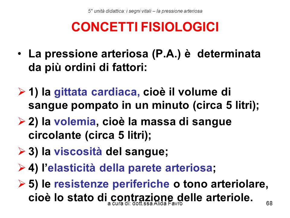 a cura di: dott.ssa Alida Favro68 5° unità didattica: i segni vitali – la pressione arteriosa CONCETTI FISIOLOGICI La pressione arteriosa (P.A.) è det