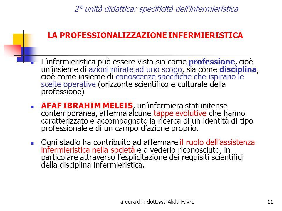a cura di : dott.ssa Alida Favro11 2° unità didattica: specificità dell'infermieristica LA PROFESSIONALIZZAZIONE INFERMIERISTICA L'infermieristica può essere vista sia come professione, cioè un'insieme di azioni mirate ad uno scopo, sia come disciplina, cioè come insieme di conoscenze specifiche che ispirano le scelte operative (orizzonte scientifico e culturale della professione) AFAF IBRAHIM MELEIS, un'infermiera statunitense contemporanea, afferma alcune tappe evolutive che hanno caratterizzato e accompagnato la ricerca di un identità di tipo professionale e di un campo d'azione proprio.