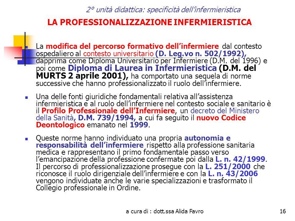 a cura di : dott.ssa Alida Favro16 2° unità didattica: specificità dell'infermieristica LA PROFESSIONALIZZAZIONE INFERMIERISTICA La modifica del percorso formativo dell'infermiere dal contesto ospedaliero al contesto universitario (D.