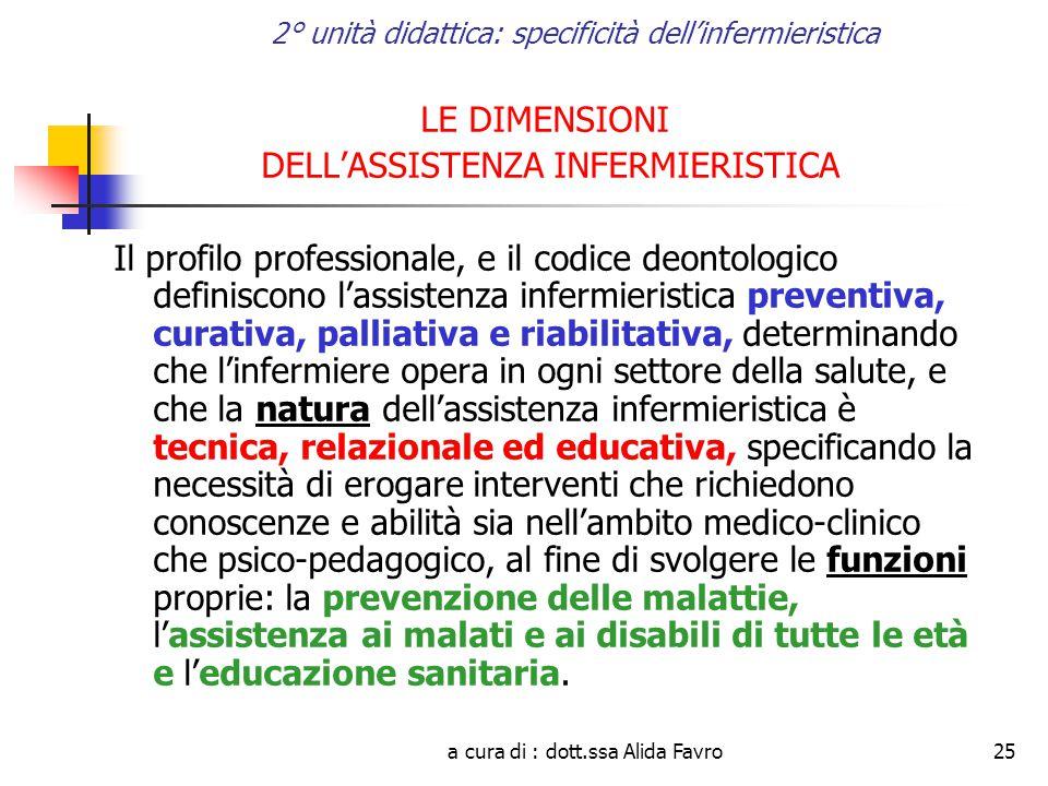 a cura di : dott.ssa Alida Favro25 2° unità didattica: specificità dell'infermieristica LE DIMENSIONI DELL'ASSISTENZA INFERMIERISTICA Il profilo professionale, e il codice deontologico definiscono l'assistenza infermieristica preventiva, curativa, palliativa e riabilitativa, determinando che l'infermiere opera in ogni settore della salute, e che la natura dell'assistenza infermieristica è tecnica, relazionale ed educativa, specificando la necessità di erogare interventi che richiedono conoscenze e abilità sia nell'ambito medico-clinico che psico-pedagogico, al fine di svolgere le funzioni proprie: la prevenzione delle malattie, l'assistenza ai malati e ai disabili di tutte le età e l'educazione sanitaria.
