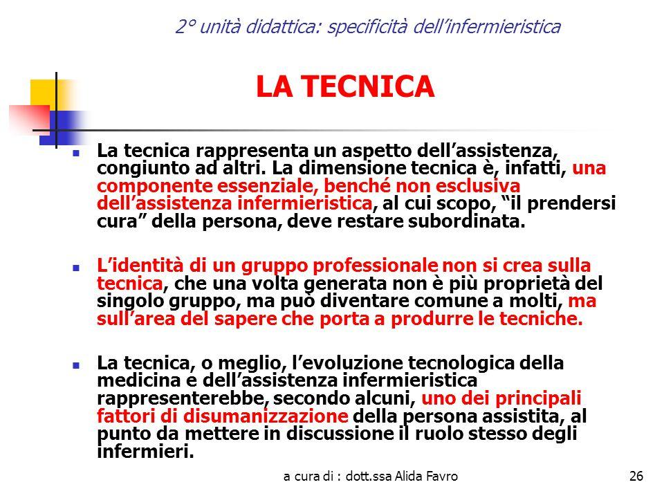 a cura di : dott.ssa Alida Favro26 2° unità didattica: specificità dell'infermieristica LA TECNICA La tecnica rappresenta un aspetto dell'assistenza, congiunto ad altri.