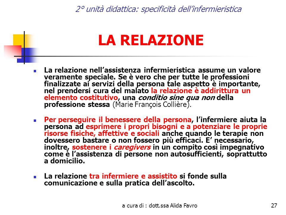 a cura di : dott.ssa Alida Favro27 2° unità didattica: specificità dell'infermieristica LA RELAZIONE La relazione nell'assistenza infermieristica assume un valore veramente speciale.