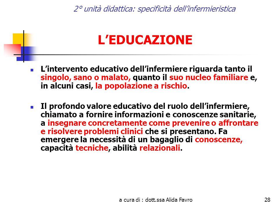 a cura di : dott.ssa Alida Favro28 2° unità didattica: specificità dell'infermieristica L'EDUCAZIONE L'intervento educativo dell'infermiere riguarda tanto il singolo, sano o malato, quanto il suo nucleo familiare e, in alcuni casi, la popolazione a rischio.