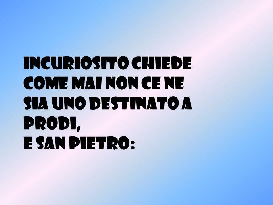 Incuriosito chiede come mai non ce ne sia uno destinato a PRODI, e San Pietro: