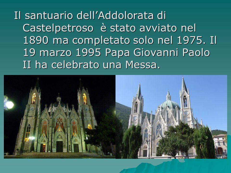 Il santuario dell'Addolorata di Castelpetroso è stato avviato nel 1890 ma completato solo nel 1975. Il 19 marzo 1995 Papa Giovanni Paolo II ha celebra