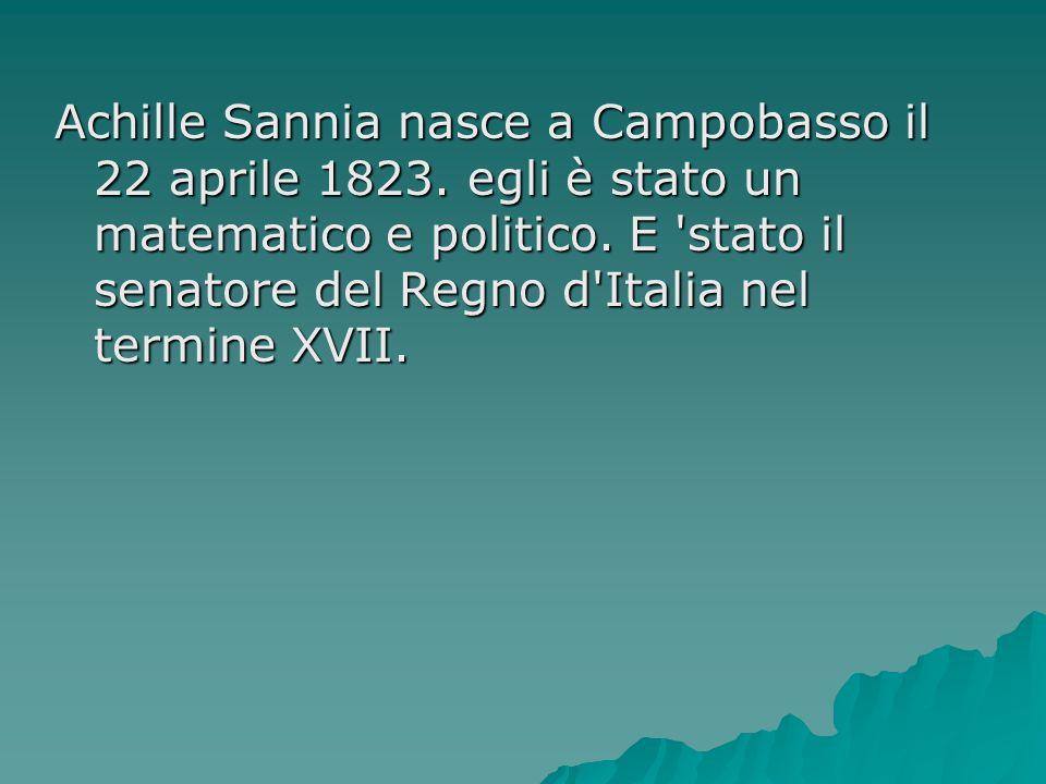 Achille Sannia nasce a Campobasso il 22 aprile 1823. egli è stato un matematico e politico. E 'stato il senatore del Regno d'Italia nel termine XVII.