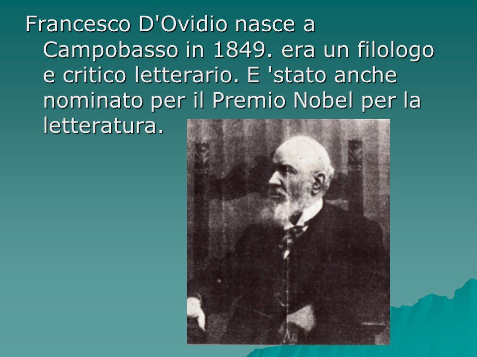 Francesco D'Ovidio nasce a Campobasso in 1849. era un filologo e critico letterario. E 'stato anche nominato per il Premio Nobel per la letteratura.