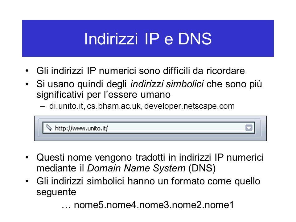 Indirizzi IP e DNS Gli indirizzi IP numerici sono difficili da ricordare Si usano quindi degli indirizzi simbolici che sono più significativi per l'essere umano –di.unito.it, cs.bham.ac.uk, developer.netscape.com Questi nome vengono tradotti in indirizzi IP numerici mediante il Domain Name System (DNS) Gli indirizzi simbolici hanno un formato come quello seguente … nome5.nome4.nome3.nome2.nome1