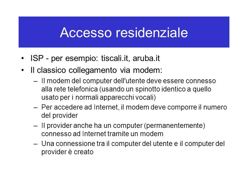 Accesso residenziale ISP - per esempio: tiscali.it, aruba.it Il classico collegamento via modem: –Il modem del computer dell utente deve essere connesso alla rete telefonica (usando un spinotto identico a quello usato per i normali apparecchi vocali) –Per accedere ad Internet, il modem deve comporre il numero del provider –Il provider anche ha un computer (permanentemente) connesso ad Internet tramite un modem –Una connessione tra il computer del utente e il computer del provider è creato