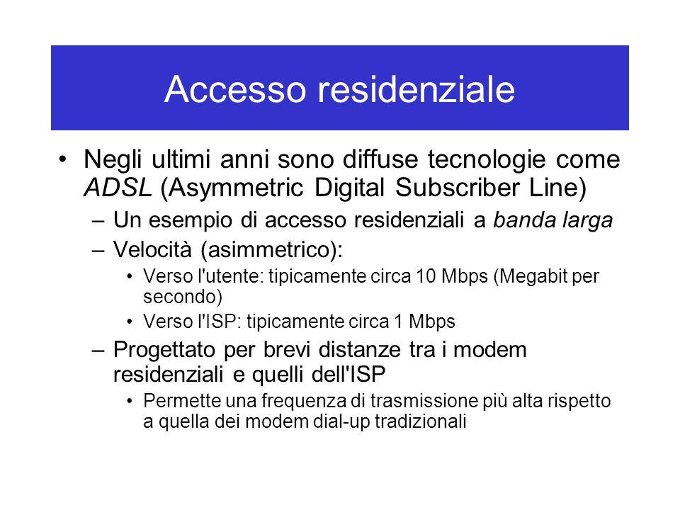 Accesso residenziale Negli ultimi anni sono diffuse tecnologie come ADSL (Asymmetric Digital Subscriber Line) –Un esempio di accesso residenziali a banda larga –Velocità (asimmetrico): Verso l utente: tipicamente circa 10 Mbps (Megabit per secondo) Verso l ISP: tipicamente circa 1 Mbps –Progettato per brevi distanze tra i modem residenziali e quelli dell ISP Permette una frequenza di trasmissione più alta rispetto a quella dei modem dial-up tradizionali