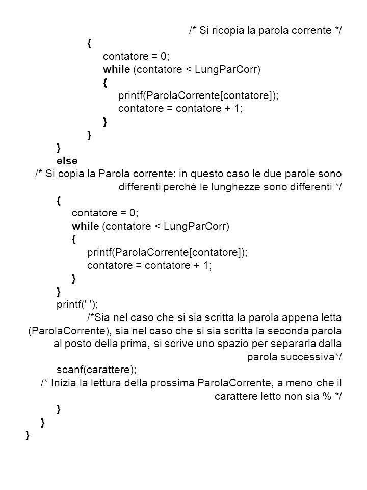 /* Si ricopia la parola corrente */ { contatore = 0; while (contatore < LungParCorr) { printf(ParolaCorrente[contatore]); contatore = contatore + 1; } else /* Si copia la Parola corrente: in questo caso le due parole sono differenti perché le lunghezze sono differenti */ { contatore = 0; while (contatore < LungParCorr) { printf(ParolaCorrente[contatore]); contatore = contatore + 1; } printf( ); /*Sia nel caso che si sia scritta la parola appena letta (ParolaCorrente), sia nel caso che si sia scritta la seconda parola al posto della prima, si scrive uno spazio per separarla dalla parola successiva*/ scanf(carattere); /* Inizia la lettura della prossima ParolaCorrente, a meno che il carattere letto non sia % */ }