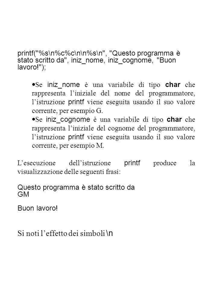 printf( %s\n%c%c\n\n%s\n , Questo programma è stato scritto da , iniz_nome, iniz_cognome, Buon lavoro! );  Se iniz_nome è una variabile di tipo char che rappresenta l'iniziale del nome del programmatore, l'istruzione printf viene eseguita usando il suo valore corrente, per esempio G.