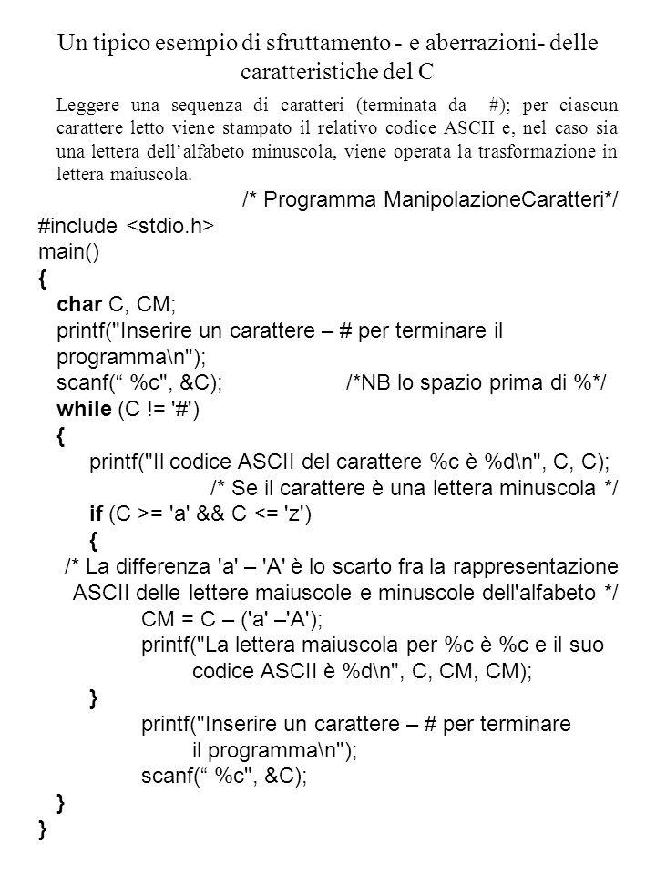 Un tipico esempio di sfruttamento - e aberrazioni- delle caratteristiche del C Leggere una sequenza di caratteri (terminata da #); per ciascun carattere letto viene stampato il relativo codice ASCII e, nel caso sia una lettera dell'alfabeto minuscola, viene operata la trasformazione in lettera maiuscola.