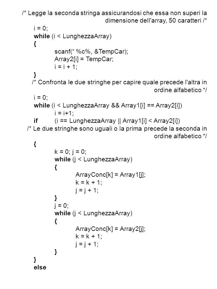 /* Legge la seconda stringa assicurandosi che essa non superi la dimensione dell array, 50 caratteri /* i = 0; while (i < LunghezzaArray) { scanf( %c%, &TempCar); Array2[i] = TempCar; i = i + 1; } /* Confronta le due stringhe per capire quale precede l altra in ordine alfabetico */ i = 0; while (i < LunghezzaArray && Array1[i] == Array2[i]) i = i+1; if(i == LunghezzaArray || Array1[i] < Array2[i]) /* Le due stringhe sono uguali o la prima precede la seconda in ordine alfabetico */ { k = 0; j = 0; while (j < LunghezzaArray) { ArrayConc[k] = Array1[j]; k = k + 1; j = j + 1; } j = 0; while (j < LunghezzaArray) { ArrayConc[k] = Array2[j]; k = k + 1; j = j + 1; } else