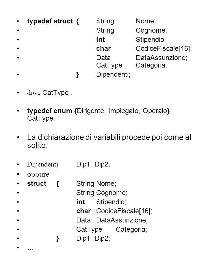 typedef struct{StringNome; StringCognome; intStipendio; charCodiceFiscale[16]; DataDataAssunzione; CatTypeCategoria; } Dipendenti; dove CatType : typedef enum {Dirigente, Impiegato, Operaio} CatType; La dichiarazione di variabili procede poi come al solito: Dipendenti Dip1, Dip2; oppure struct{StringNome; StringCognome; intStipendio; charCodiceFiscale[16]; DataDataAssunzione; CatTypeCategoria; } Dip1, Dip2; ….