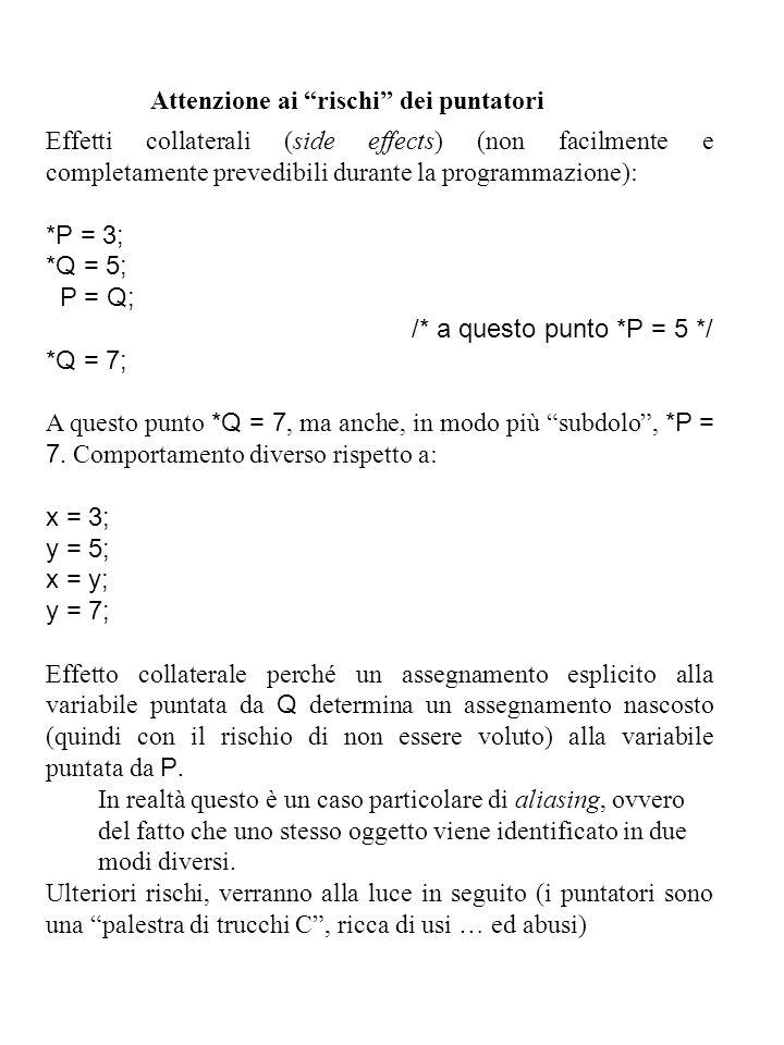 Attenzione ai rischi dei puntatori Effetti collaterali (side effects) (non facilmente e completamente prevedibili durante la programmazione): *P = 3; *Q = 5; P = Q; /* a questo punto *P = 5 */ *Q = 7; A questo punto *Q = 7, ma anche, in modo più subdolo , *P = 7.