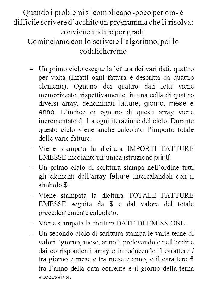 Dall'algoritmo al programma: /* Programma Fatture */ main() { contatore = 0; totale = 0; scanf(dato); while (dato != % ) { fatture[contatore] = dato; totale = totale + dato; scanf(dato); giorno[contatore] = dato; scanf(dato); mese[contatore] = dato; scanf(dato); anno[contatore] = dato; scanf(dato); contatore = contatore + 1; } printf( IMPORTI FATTURE EMESSE ); NumFatture = contatore; contatore = 0; while (contatore < NumFatture) { printf( $ ); printf(fatture[contatore]); contatore = contatore + 1; } printf( TOTALE FATTURE EMESSE ); printf( $ ); printf(totale); printf( DATE DI EMISSIONE ); contatore = 0; while (contatore < NumFatture) { printf(giorno[contatore]); printf( / ); printf(mese[contatore]); printf( / ); printf(anno[contatore]); printf( # ); contatore = contatore + 1; }