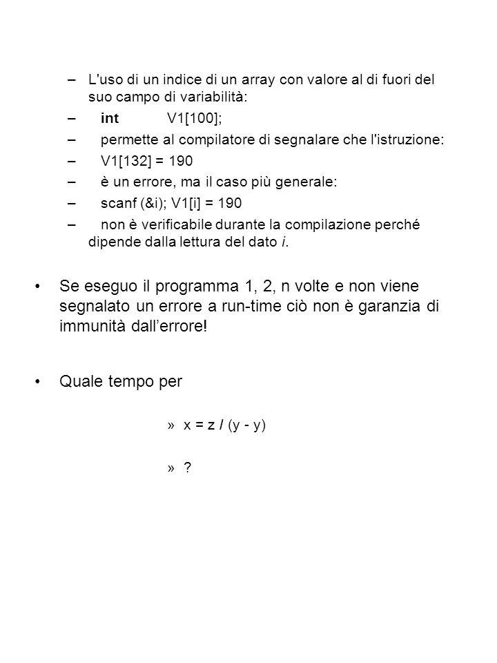 –L uso di un indice di un array con valore al di fuori del suo campo di variabilità: –int V1[100]; –permette al compilatore di segnalare che l istruzione: –V1[132] = 190 –è un errore, ma il caso più generale: –scanf (&i); V1[i] = 190 –non è verificabile durante la compilazione perché dipende dalla lettura del dato i.
