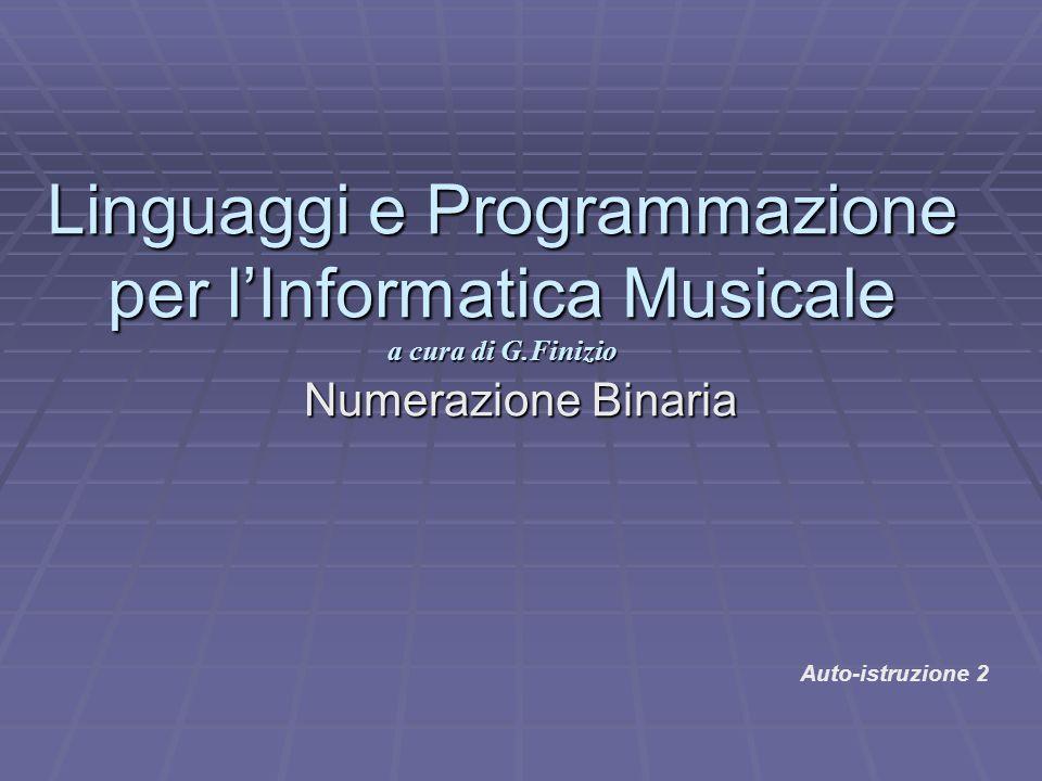 Numerazione Binaria Linguaggi e Programmazione per l'Informatica Musicale a cura di G.Finizio Auto-istruzione 2