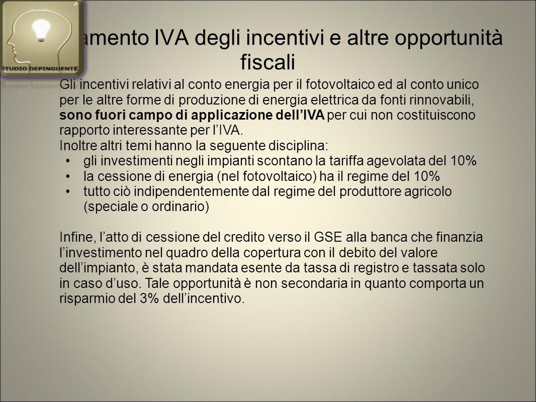 Trattamento IVA degli incentivi e altre opportunità fiscali Gli incentivi relativi al conto energia per il fotovoltaico ed al conto unico per le altre forme di produzione di energia elettrica da fonti rinnovabili, sono fuori campo di applicazione dell'IVA per cui non costituiscono rapporto interessante per l'IVA.