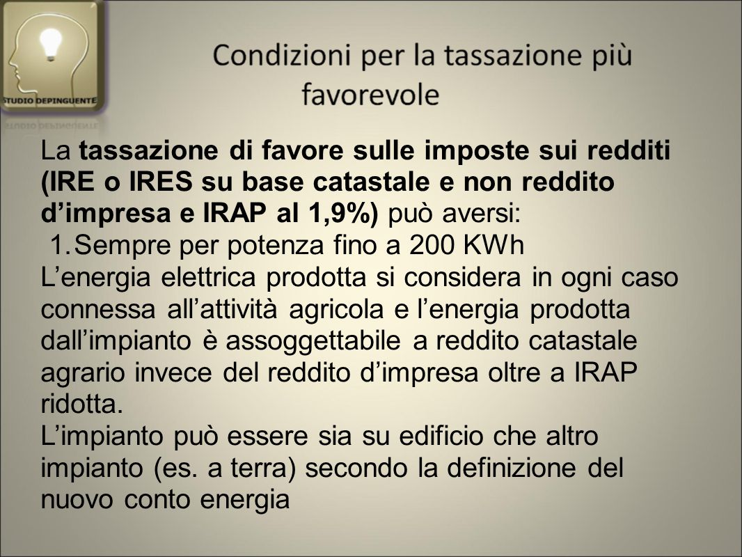 La tassazione di favore sulle imposte sui redditi (IRE o IRES su base catastale e non reddito d'impresa e IRAP al 1,9%) può aversi: 1.Sempre per potenza fino a 200 KWh L'energia elettrica prodotta si considera in ogni caso connessa all'attività agricola e l'energia prodotta dall'impianto è assoggettabile a reddito catastale agrario invece del reddito d'impresa oltre a IRAP ridotta.