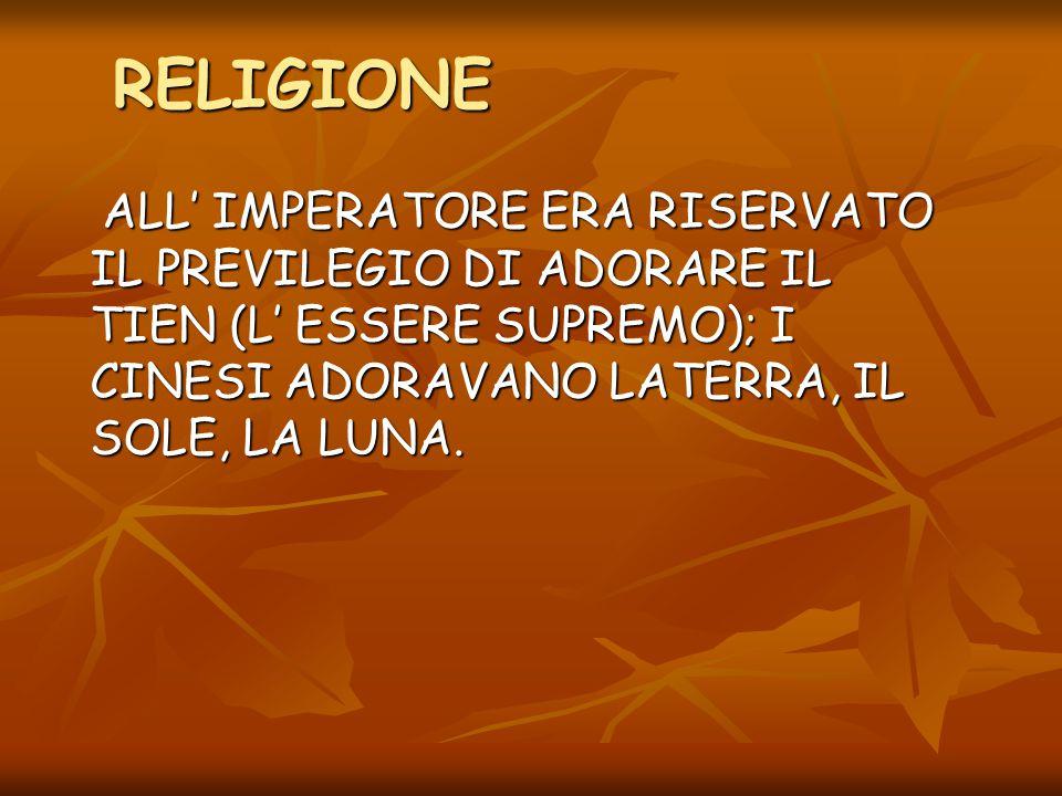 RELIGIONE ALL' IMPERATORE ERA RISERVATO IL PREVILEGIO DI ADORARE IL TIEN (L' ESSERE SUPREMO); I CINESI ADORAVANO LATERRA, IL SOLE, LA LUNA. ALL' IMPER