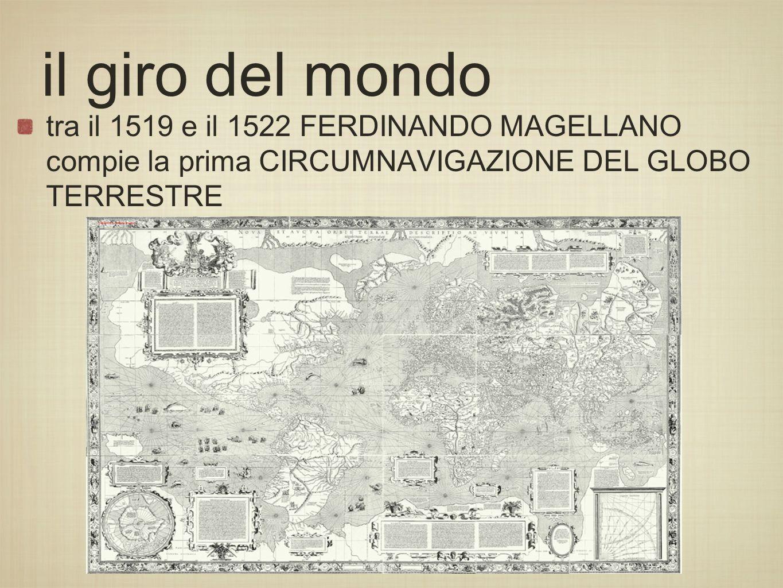 il giro del mondo tra il 1519 e il 1522 FERDINANDO MAGELLANO compie la prima CIRCUMNAVIGAZIONE DEL GLOBO TERRESTRE