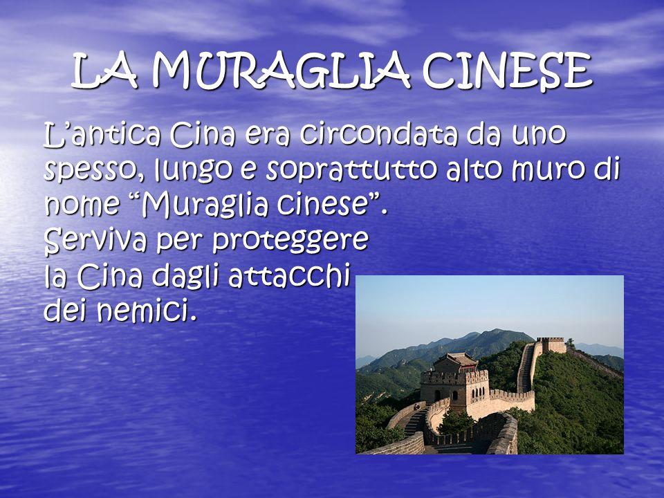 LA MURAGLIA CINESE L'antica Cina era circondata da uno spesso, lungo e soprattutto alto muro di nome Muraglia cinese .