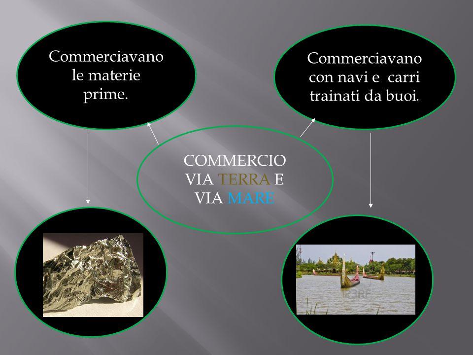 COMMERCIO VIA TERRA E VIA MARE Commerciavano con navi e carri trainati da buoi. Commerciavano le materie prime.