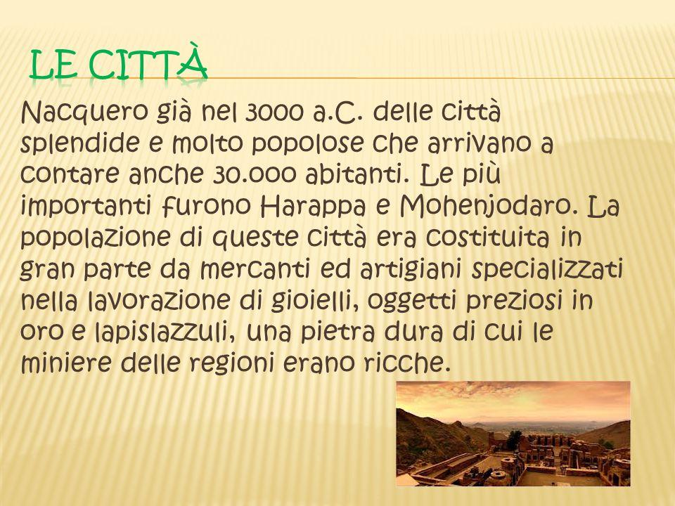 Nacquero già nel 3000 a.C. delle città splendide e molto popolose che arrivano a contare anche 30.ooo abitanti. Le più importanti furono Harappa e Moh