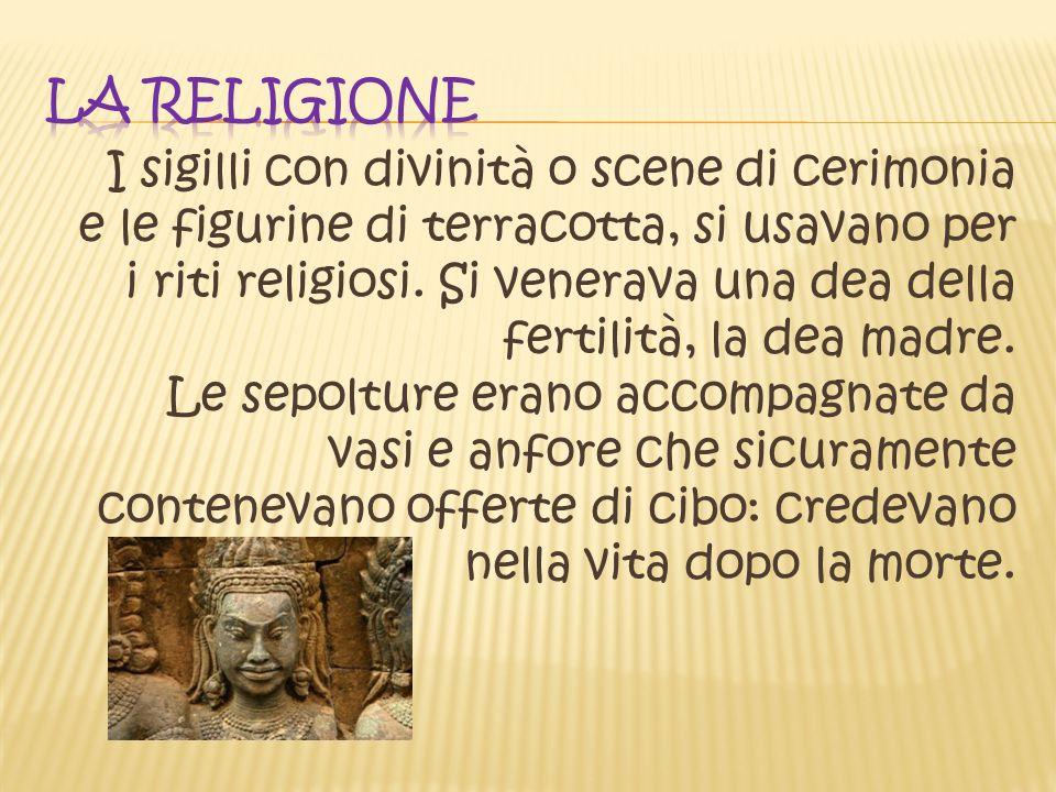 I sigilli con divinità o scene di cerimonia e le figurine di terracotta, si usavano per i riti religiosi. Si venerava una dea della fertilità, la dea
