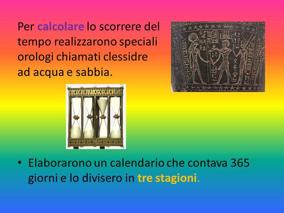 Per calcolare lo scorrere del tempo realizzarono speciali orologi chiamati clessidre ad acqua e sabbia. Elaborarono un calendario che contava 365 gior