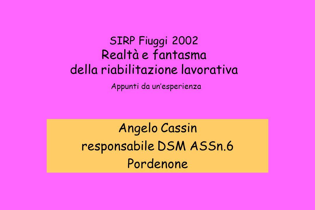 SIRP Fiuggi 2002 Realtà e fantasma della riabilitazione lavorativa Appunti da un'esperienza Angelo Cassin responsabile DSM ASSn.6 Pordenone