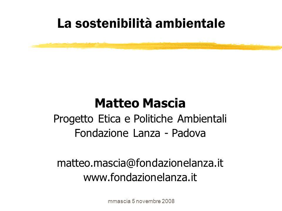 mmascia 5 novembre 2008 La sostenibilità ambientale Matteo Mascia Progetto Etica e Politiche Ambientali Fondazione Lanza - Padova matteo.mascia@fondazionelanza.it www.fondazionelanza.it