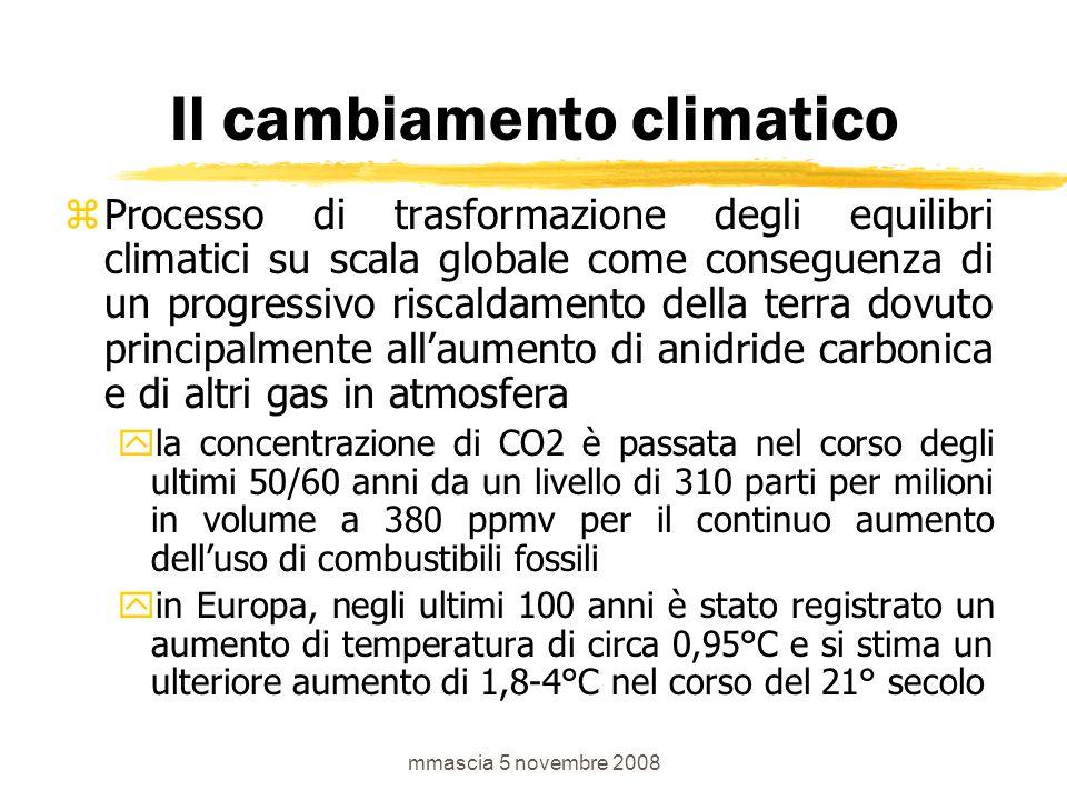 mmascia 5 novembre 2008 Il cambiamento climatico zProcesso di trasformazione degli equilibri climatici su scala globale come conseguenza di un progressivo riscaldamento della terra dovuto principalmente all'aumento di anidride carbonica e di altri gas in atmosfera yla concentrazione di CO2 è passata nel corso degli ultimi 50/60 anni da un livello di 310 parti per milioni in volume a 380 ppmv per il continuo aumento dell'uso di combustibili fossili yin Europa, negli ultimi 100 anni è stato registrato un aumento di temperatura di circa 0,95°C e si stima un ulteriore aumento di 1,8-4°C nel corso del 21° secolo