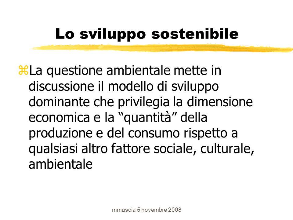 mmascia 5 novembre 2008 Lo sviluppo sostenibile  La questione ambientale mette in discussione il modello di sviluppo dominante che privilegia la dimensione economica e la quantità della produzione e del consumo rispetto a qualsiasi altro fattore sociale, culturale, ambientale