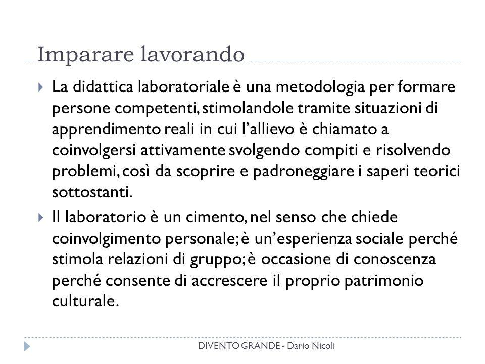 DIVENTO GRANDE - Dario Nicoli Imparare lavorando  La didattica laboratoriale è una metodologia per formare persone competenti, stimolandole tramite s