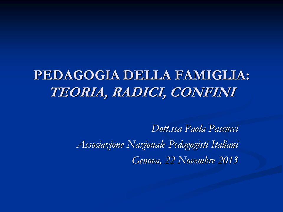 PEDAGOGIA DELLA FAMIGLIA: TEORIA, RADICI, CONFINI Dott.ssa Paola Pascucci Associazione Nazionale Pedagogisti Italiani Genova, 22 Novembre 2013