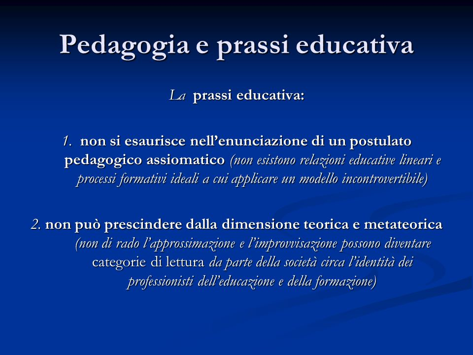 Pedagogia e prassi educativa La prassi educativa: 1. non si esaurisce nell'enunciazione di un postulato pedagogico assiomatico (non esistono relazioni