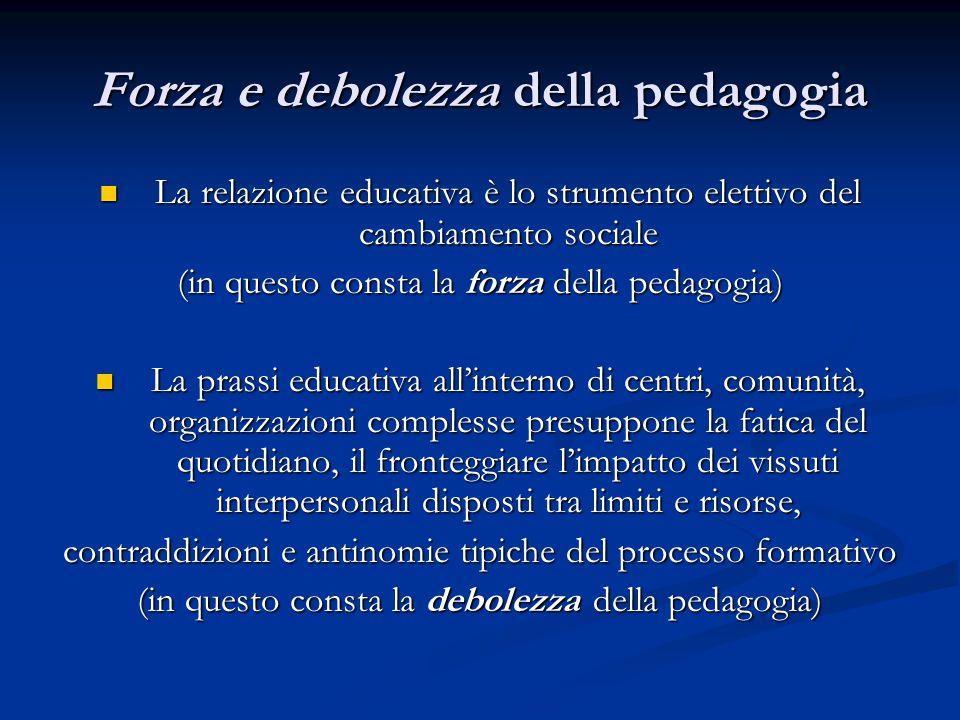 Forza e debolezza della pedagogia La relazione educativa è lo strumento elettivo del cambiamento sociale La relazione educativa è lo strumento elettiv